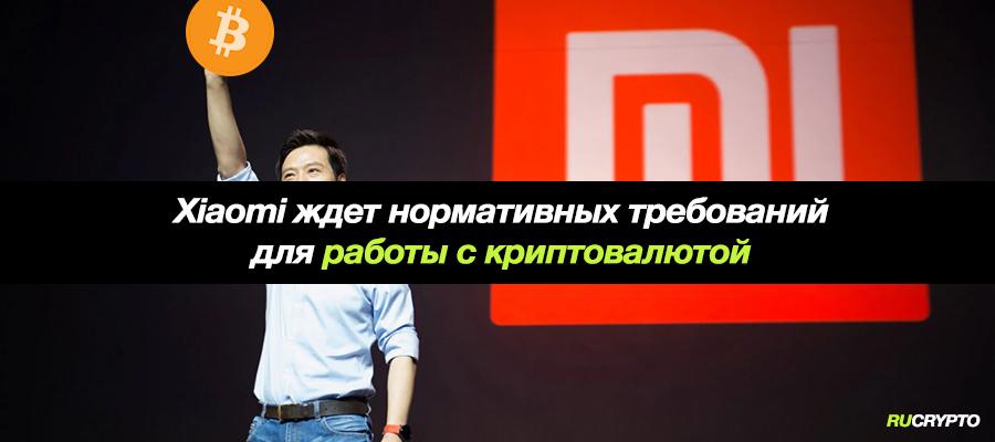 В Xiaomi ждут нормативных требования, для начала работы с криптовалютой